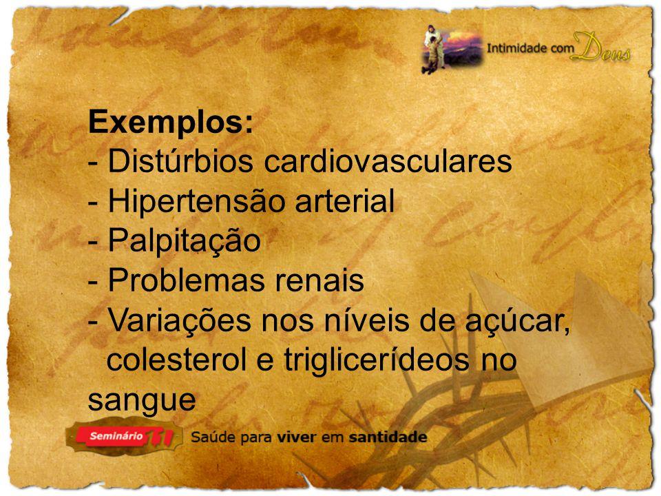 Exemplos: - Distúrbios cardiovasculares - Hipertensão arterial - Palpitação - Problemas renais - Variações nos níveis de açúcar, colesterol e triglice