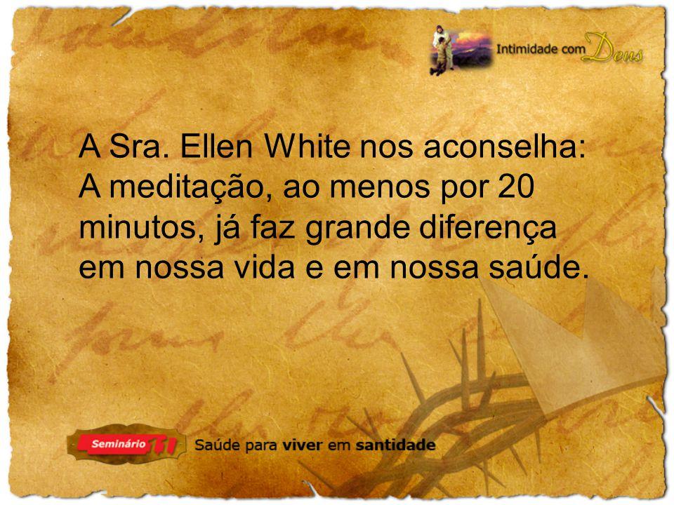 A Sra. Ellen White nos aconselha: A meditação, ao menos por 20 minutos, já faz grande diferença em nossa vida e em nossa saúde.