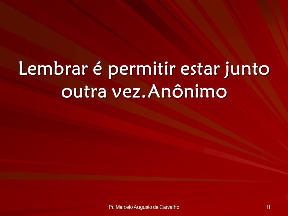 Pr. Marcelo Augusto de Carvalho 11 Lembrar é permitir estar junto outra vez.Anônimo