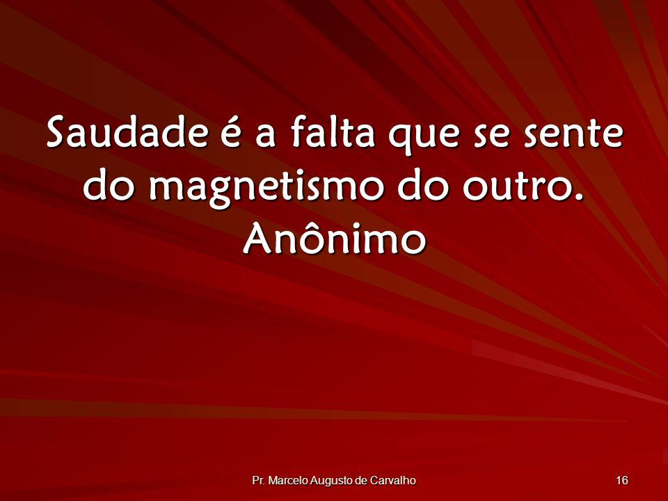 Pr. Marcelo Augusto de Carvalho 16 Saudade é a falta que se sente do magnetismo do outro. Anônimo