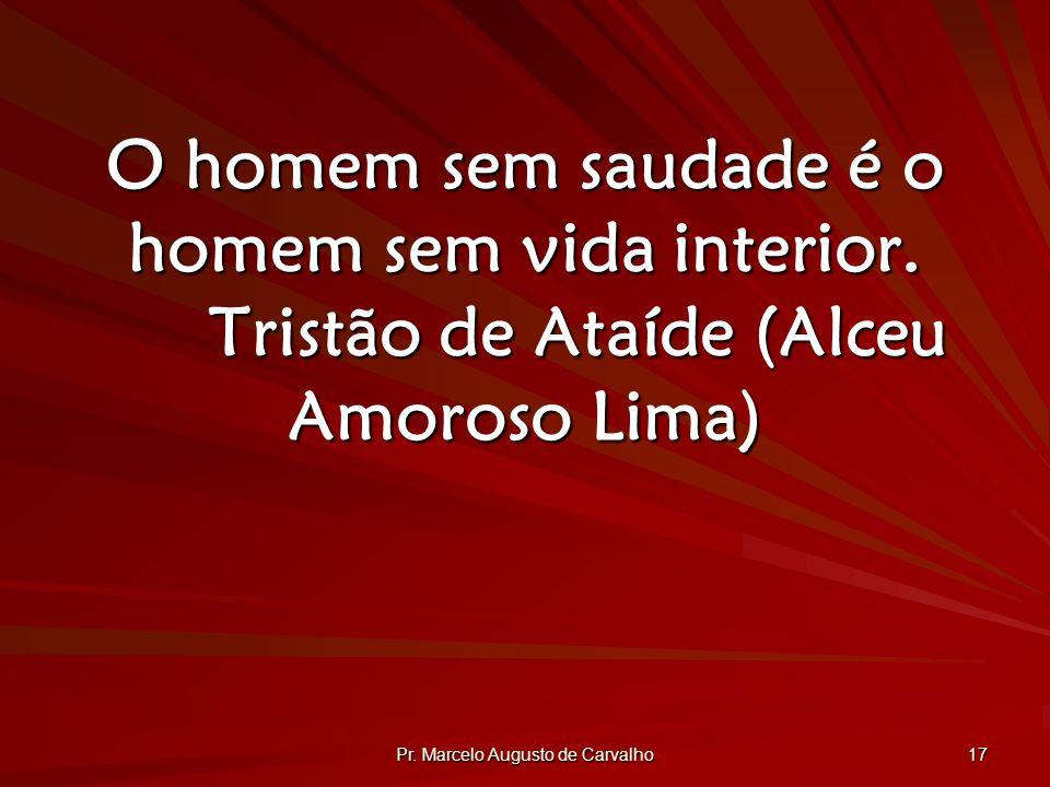 Pr.Marcelo Augusto de Carvalho 17 O homem sem saudade é o homem sem vida interior.