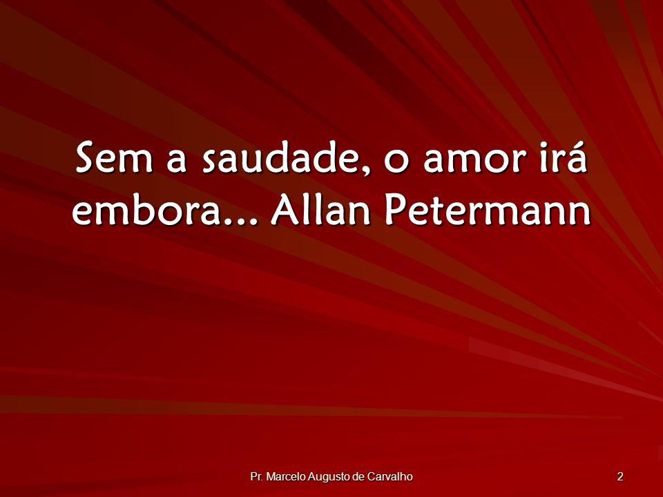 Pr. Marcelo Augusto de Carvalho 2 Sem a saudade, o amor irá embora...Allan Petermann