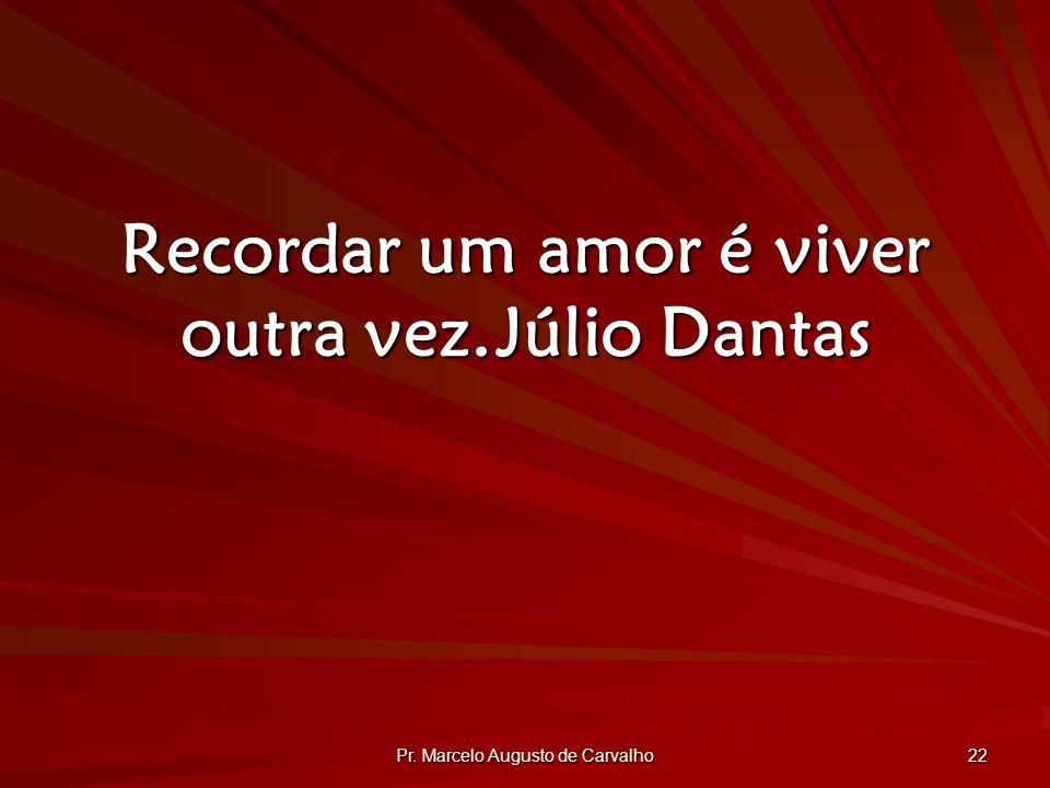 Pr. Marcelo Augusto de Carvalho 22 Recordar um amor é viver outra vez.Júlio Dantas