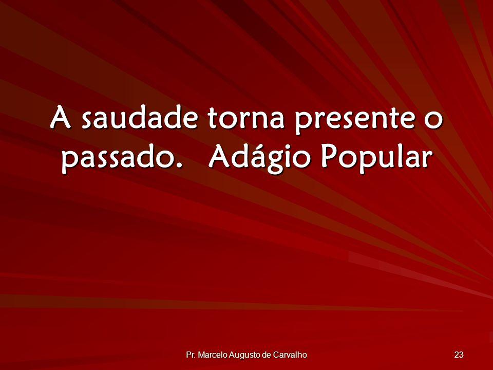 Pr. Marcelo Augusto de Carvalho 23 A saudade torna presente o passado.Adágio Popular