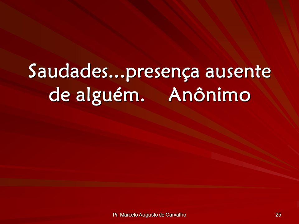 Pr. Marcelo Augusto de Carvalho 25 Saudades...presença ausente de alguém.Anônimo