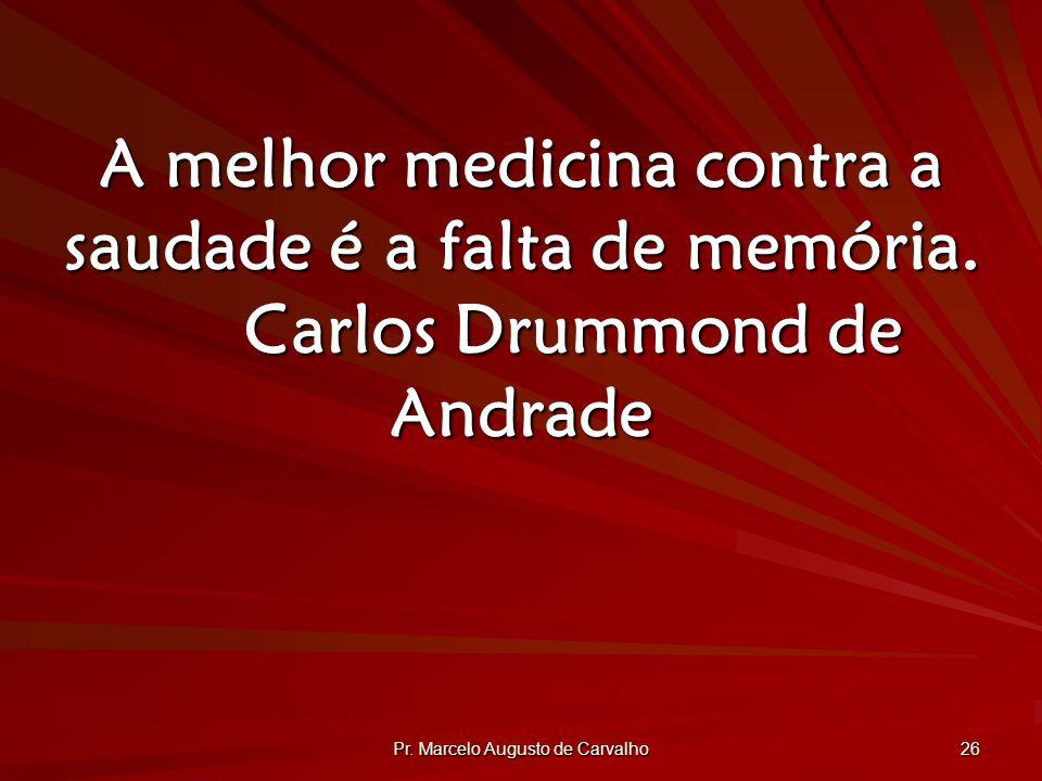 Pr.Marcelo Augusto de Carvalho 26 A melhor medicina contra a saudade é a falta de memória.