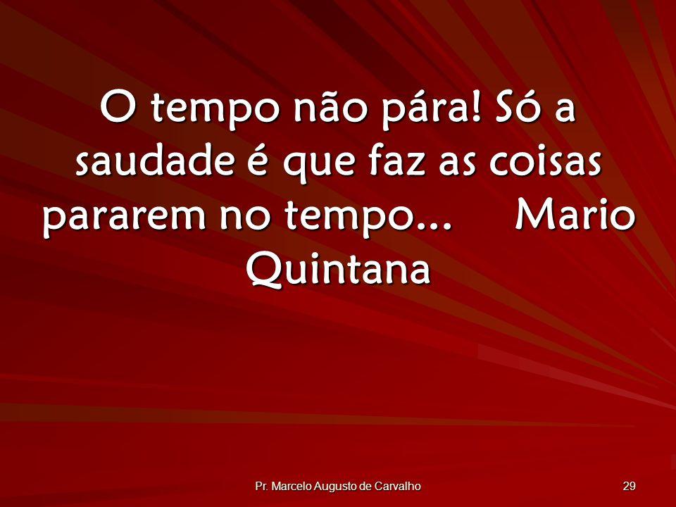 Pr.Marcelo Augusto de Carvalho 29 O tempo não pára.