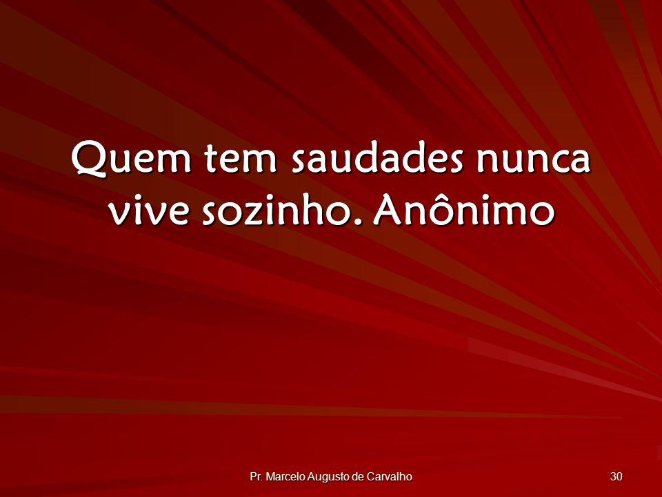Pr. Marcelo Augusto de Carvalho 30 Quem tem saudades nunca vive sozinho.Anônimo