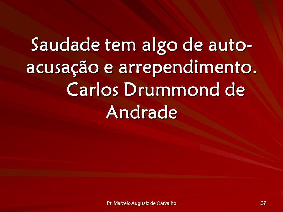 Pr.Marcelo Augusto de Carvalho 37 Saudade tem algo de auto- acusação e arrependimento.