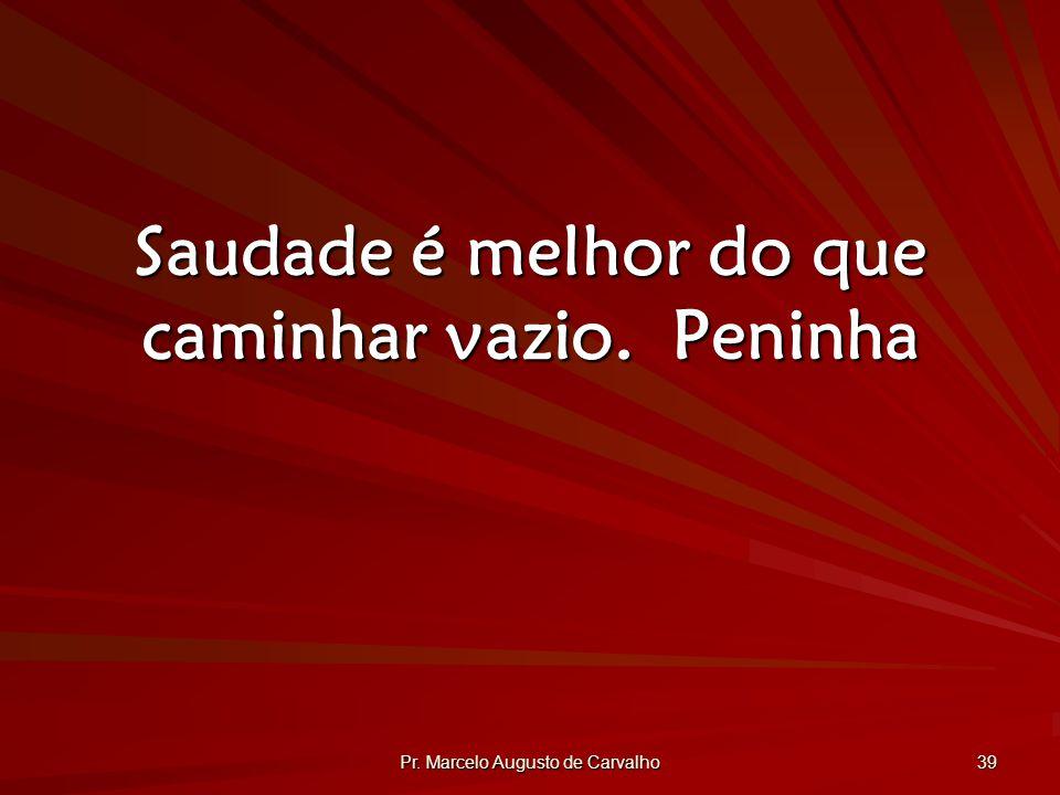 Pr. Marcelo Augusto de Carvalho 39 Saudade é melhor do que caminhar vazio.Peninha