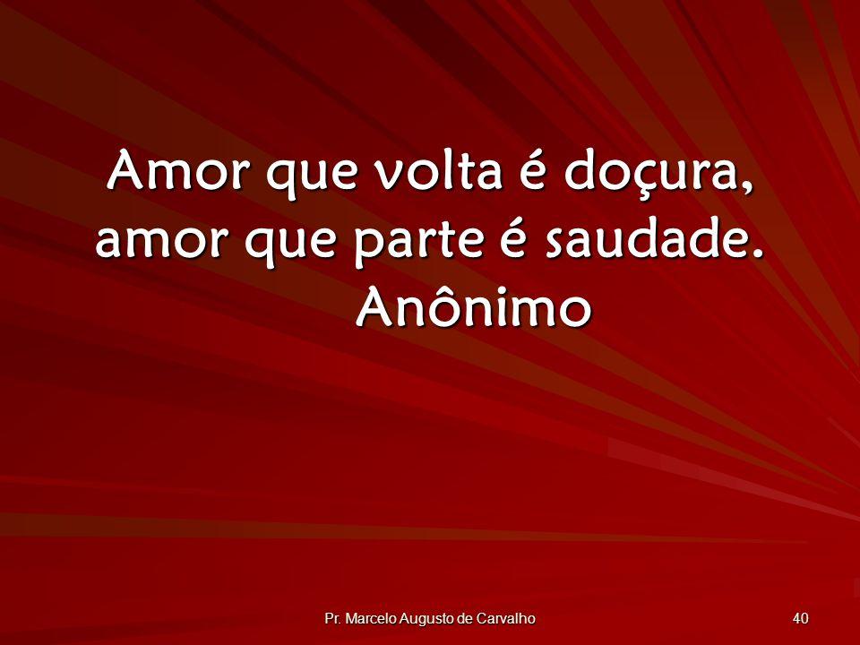 Pr. Marcelo Augusto de Carvalho 40 Amor que volta é doçura, amor que parte é saudade. Anônimo