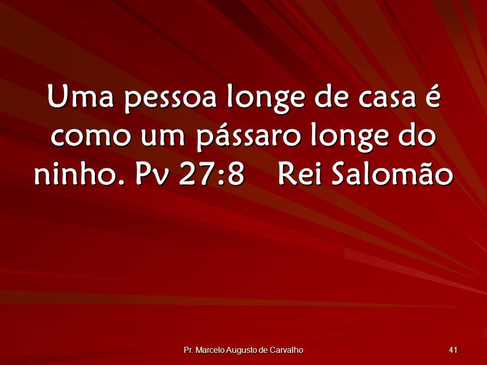 Pr.Marcelo Augusto de Carvalho 41 Uma pessoa longe de casa é como um pássaro longe do ninho.