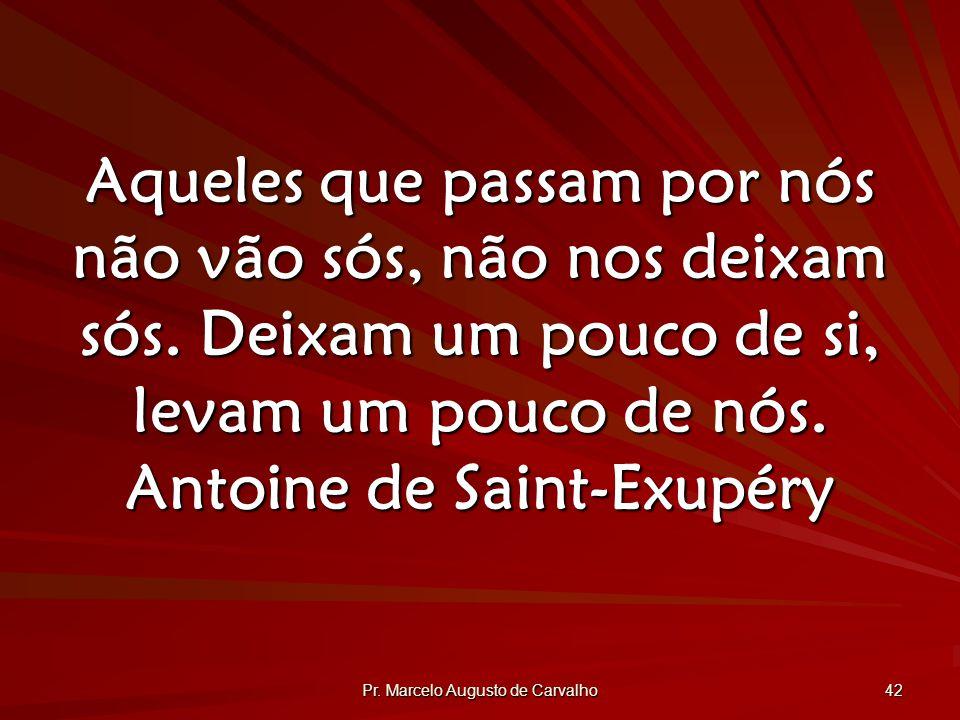 Pr.Marcelo Augusto de Carvalho 42 Aqueles que passam por nós não vão sós, não nos deixam sós.