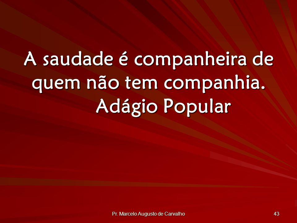 Pr.Marcelo Augusto de Carvalho 43 A saudade é companheira de quem não tem companhia.