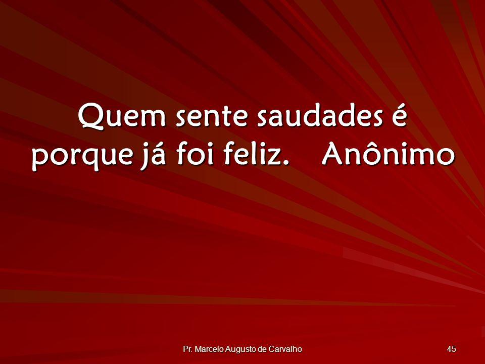 Pr. Marcelo Augusto de Carvalho 45 Quem sente saudades é porque já foi feliz.Anônimo