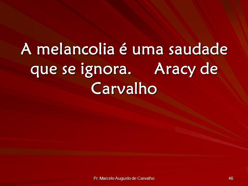 Pr. Marcelo Augusto de Carvalho 46 A melancolia é uma saudade que se ignora.Aracy de Carvalho