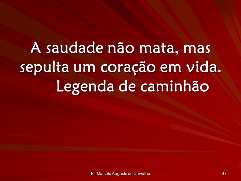 Pr.Marcelo Augusto de Carvalho 47 A saudade não mata, mas sepulta um coração em vida.