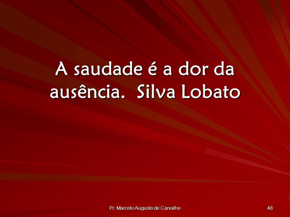 Pr. Marcelo Augusto de Carvalho 48 A saudade é a dor da ausência.Silva Lobato