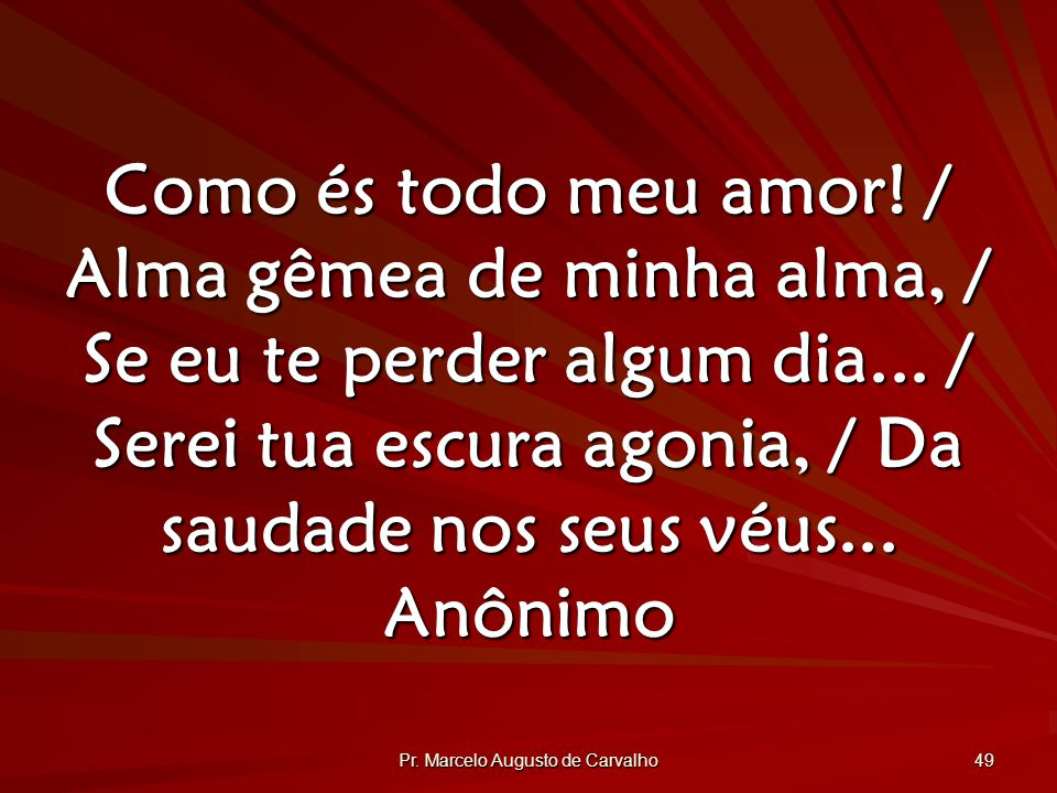 Pr.Marcelo Augusto de Carvalho 49 Como és todo meu amor.
