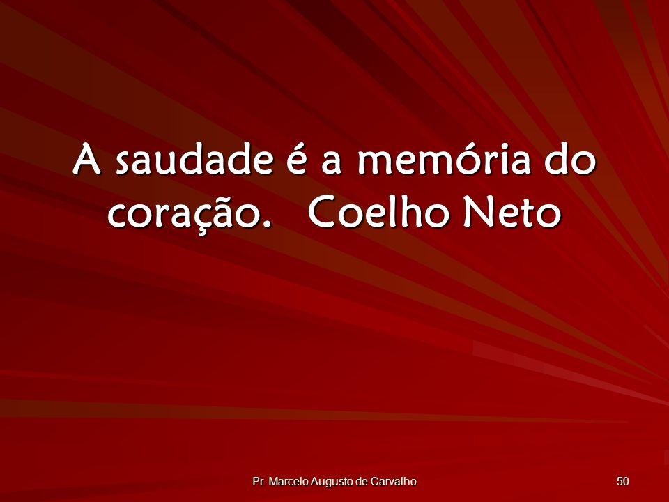 Pr. Marcelo Augusto de Carvalho 50 A saudade é a memória do coração.Coelho Neto