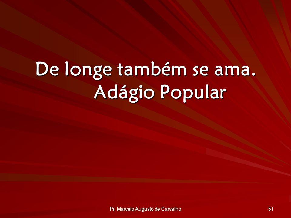 Pr. Marcelo Augusto de Carvalho 51 De longe também se ama. Adágio Popular
