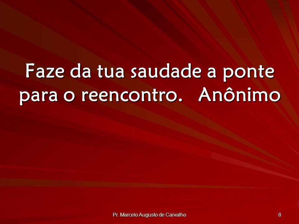 Pr. Marcelo Augusto de Carvalho 8 Faze da tua saudade a ponte para o reencontro.Anônimo
