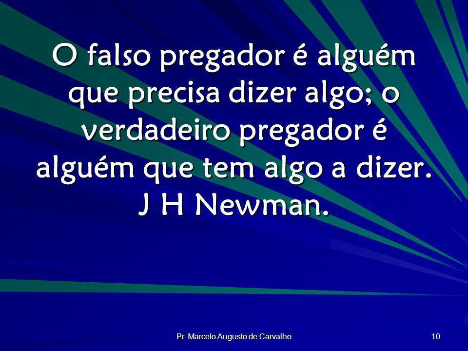 Pr. Marcelo Augusto de Carvalho 10 O falso pregador é alguém que precisa dizer algo; o verdadeiro pregador é alguém que tem algo a dizer. J H Newman.