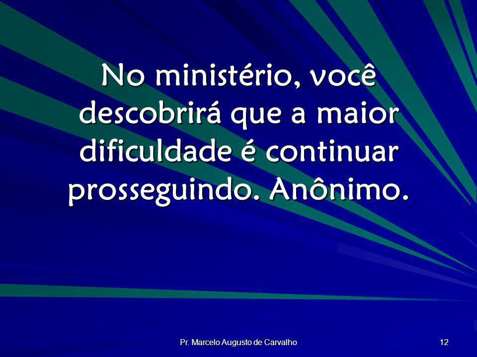 Pr. Marcelo Augusto de Carvalho 12 No ministério, você descobrirá que a maior dificuldade é continuar prosseguindo. Anônimo.