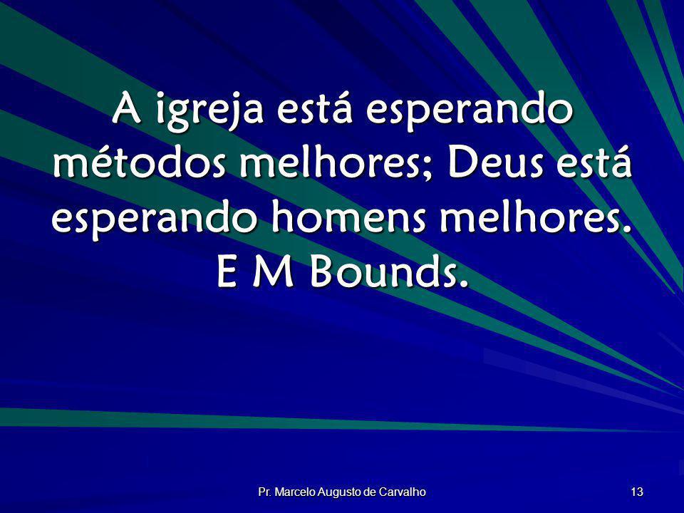 Pr. Marcelo Augusto de Carvalho 13 A igreja está esperando métodos melhores; Deus está esperando homens melhores. E M Bounds.