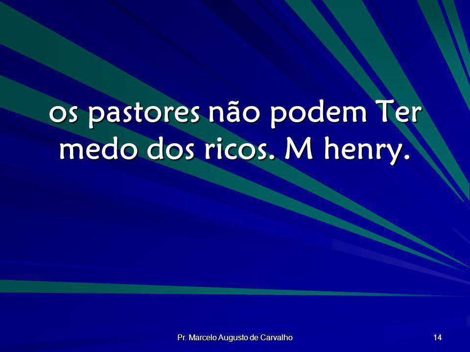 Pr. Marcelo Augusto de Carvalho 14 os pastores não podem Ter medo dos ricos. M henry.