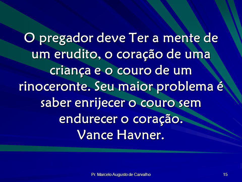 Pr. Marcelo Augusto de Carvalho 15 O pregador deve Ter a mente de um erudito, o coração de uma criança e o couro de um rinoceronte. Seu maior problema