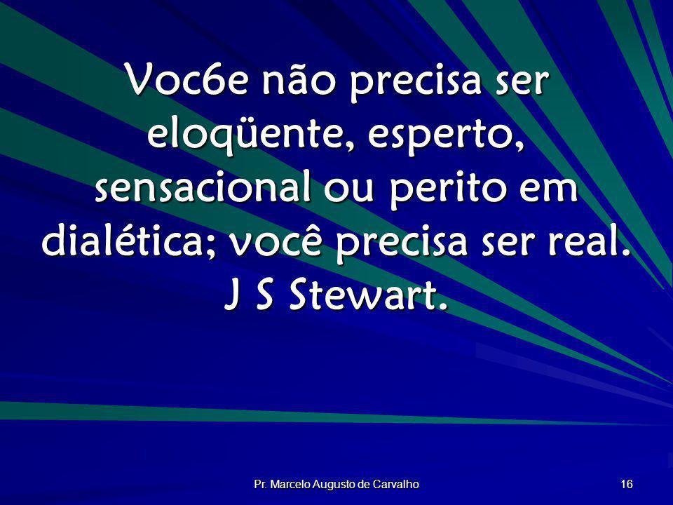 Pr. Marcelo Augusto de Carvalho 16 Voc6e não precisa ser eloqüente, esperto, sensacional ou perito em dialética; você precisa ser real. J S Stewart.