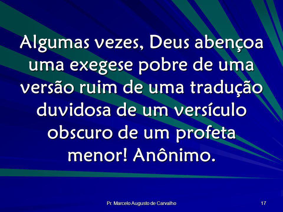 Pr. Marcelo Augusto de Carvalho 17 Algumas vezes, Deus abençoa uma exegese pobre de uma versão ruim de uma tradução duvidosa de um versículo obscuro d
