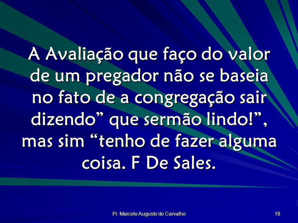 Pr. Marcelo Augusto de Carvalho 18 A Avaliação que faço do valor de um pregador não se baseia no fato de a congregação sair dizendo que sermão lindo!,