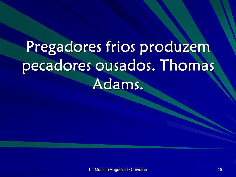 Pr. Marcelo Augusto de Carvalho 19 Pregadores frios produzem pecadores ousados. Thomas Adams.