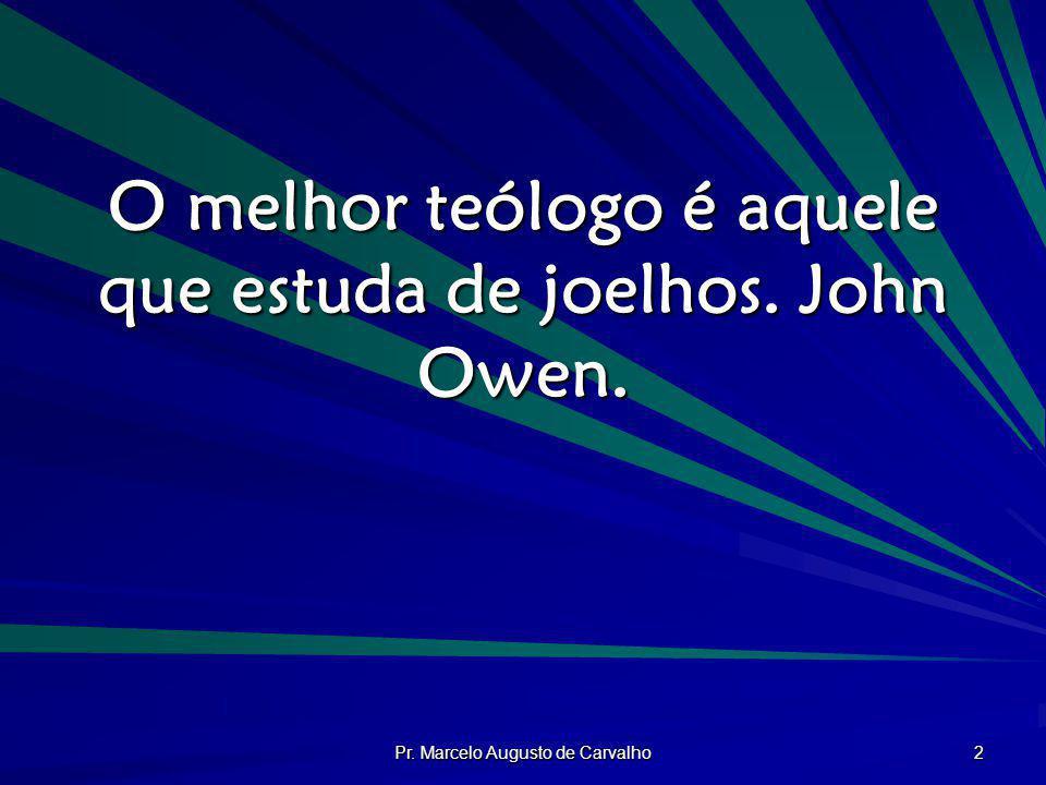 Pr. Marcelo Augusto de Carvalho 2 O melhor teólogo é aquele que estuda de joelhos. John Owen.