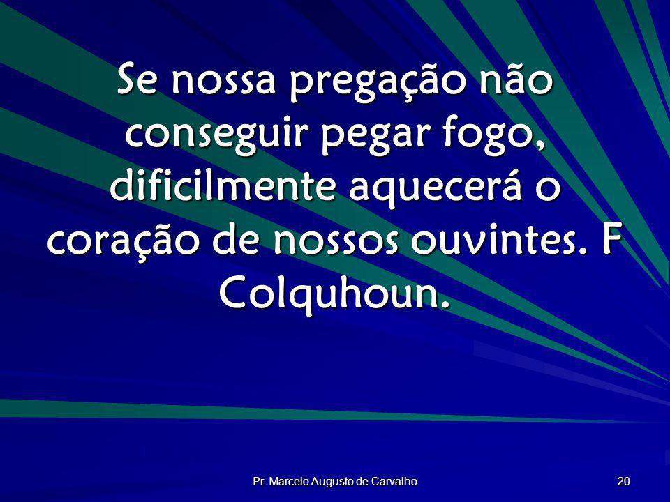 Pr. Marcelo Augusto de Carvalho 20 Se nossa pregação não conseguir pegar fogo, dificilmente aquecerá o coração de nossos ouvintes. F Colquhoun.
