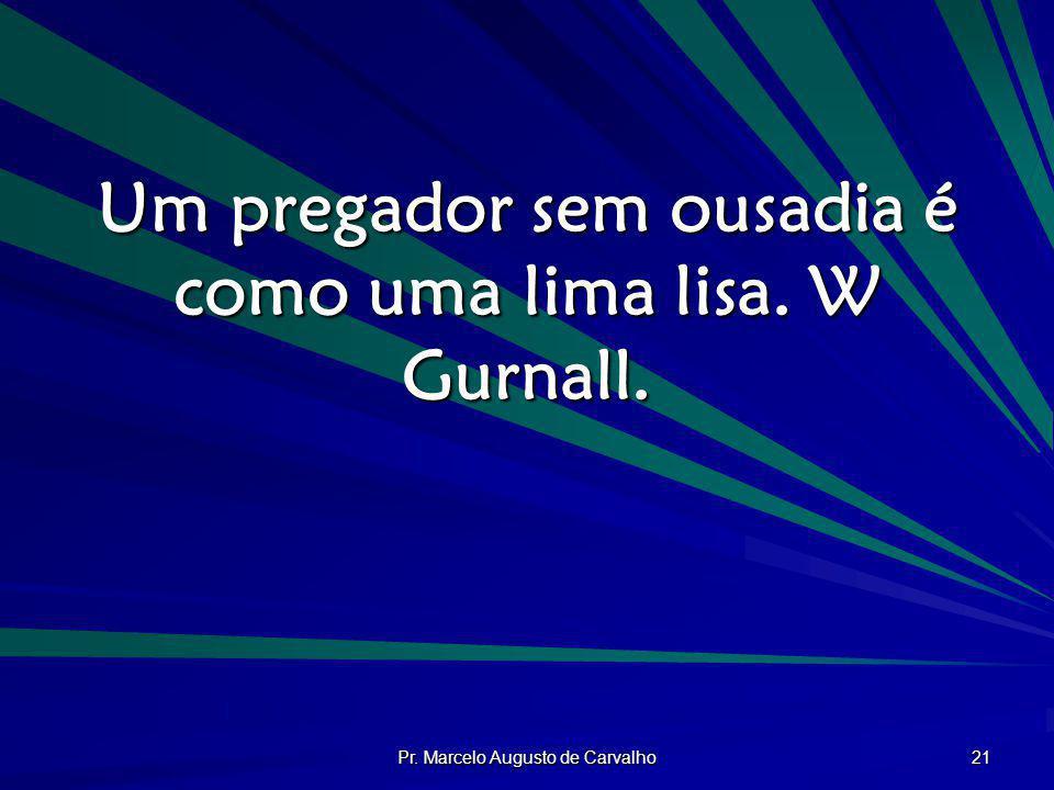 Pr. Marcelo Augusto de Carvalho 21 Um pregador sem ousadia é como uma lima lisa. W Gurnall.