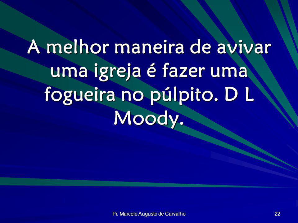 Pr. Marcelo Augusto de Carvalho 22 A melhor maneira de avivar uma igreja é fazer uma fogueira no púlpito. D L Moody.