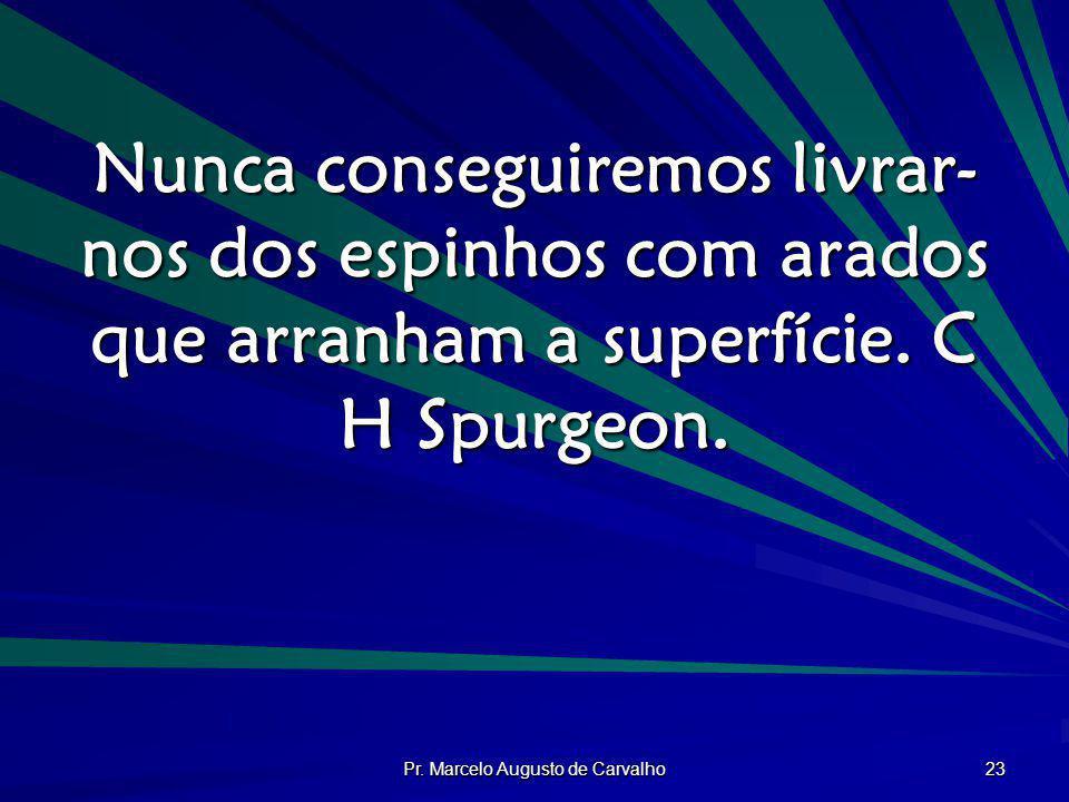 Pr. Marcelo Augusto de Carvalho 23 Nunca conseguiremos livrar- nos dos espinhos com arados que arranham a superfície. C H Spurgeon.