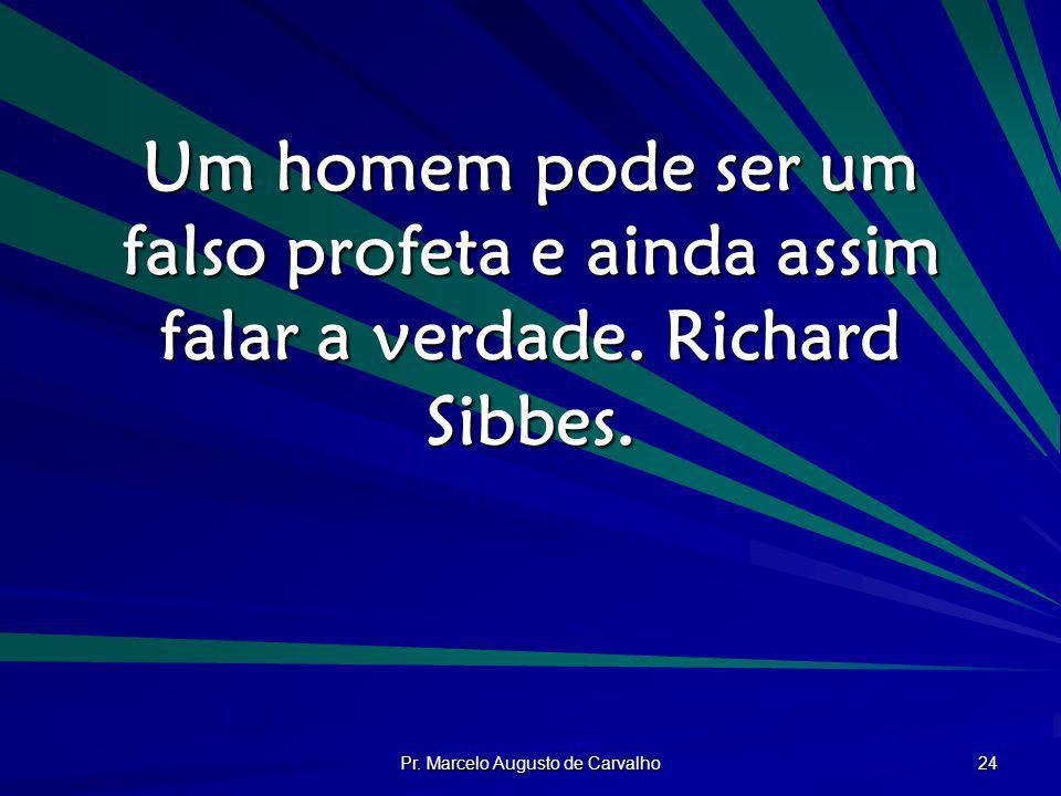 Pr. Marcelo Augusto de Carvalho 24 Um homem pode ser um falso profeta e ainda assim falar a verdade. Richard Sibbes.