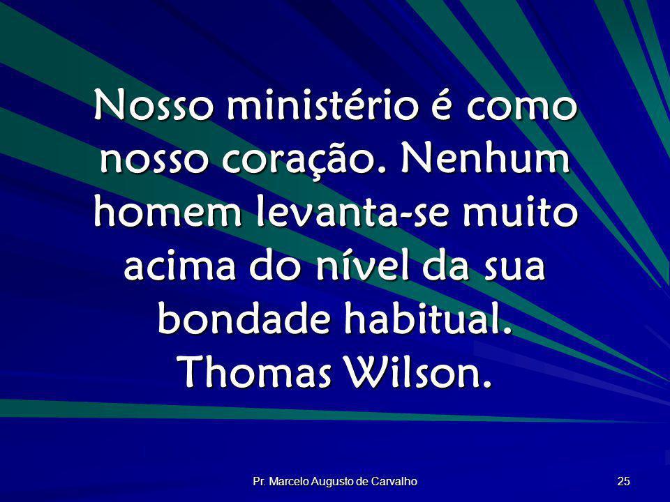 Pr. Marcelo Augusto de Carvalho 25 Nosso ministério é como nosso coração. Nenhum homem levanta-se muito acima do nível da sua bondade habitual. Thomas
