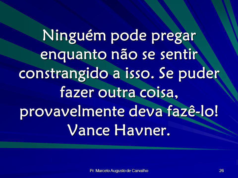 Pr. Marcelo Augusto de Carvalho 26 Ninguém pode pregar enquanto não se sentir constrangido a isso. Se puder fazer outra coisa, provavelmente deva fazê