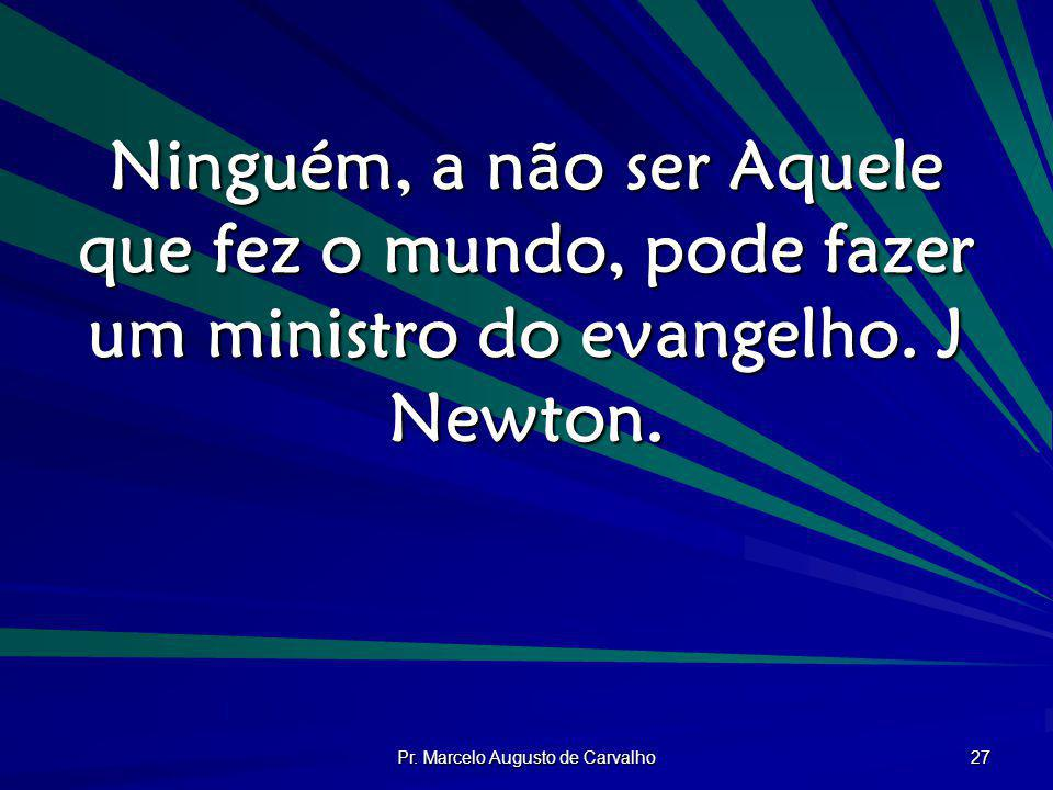 Pr. Marcelo Augusto de Carvalho 27 Ninguém, a não ser Aquele que fez o mundo, pode fazer um ministro do evangelho. J Newton.