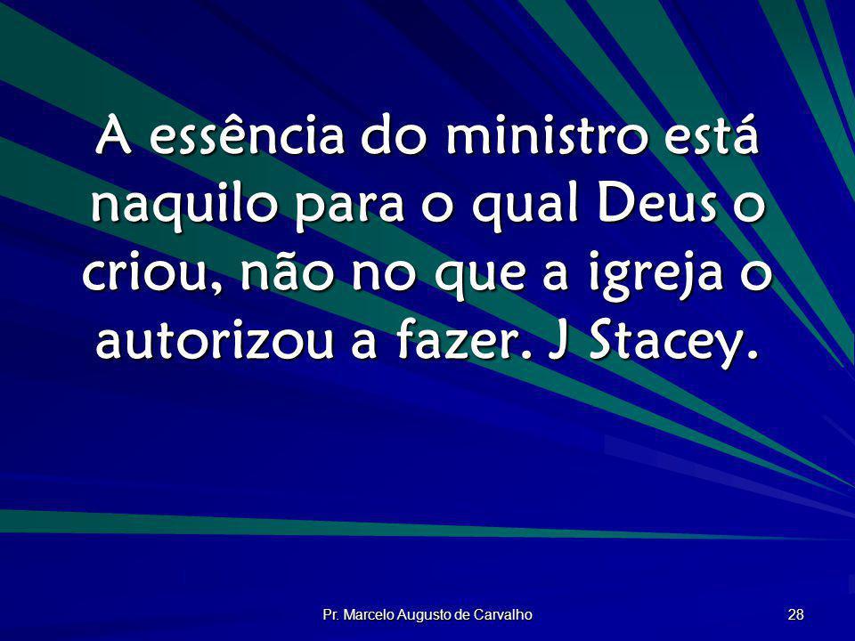 Pr. Marcelo Augusto de Carvalho 28 A essência do ministro está naquilo para o qual Deus o criou, não no que a igreja o autorizou a fazer. J Stacey.