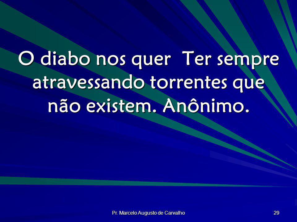 Pr. Marcelo Augusto de Carvalho 29 O diabo nos quer Ter sempre atravessando torrentes que não existem. Anônimo.