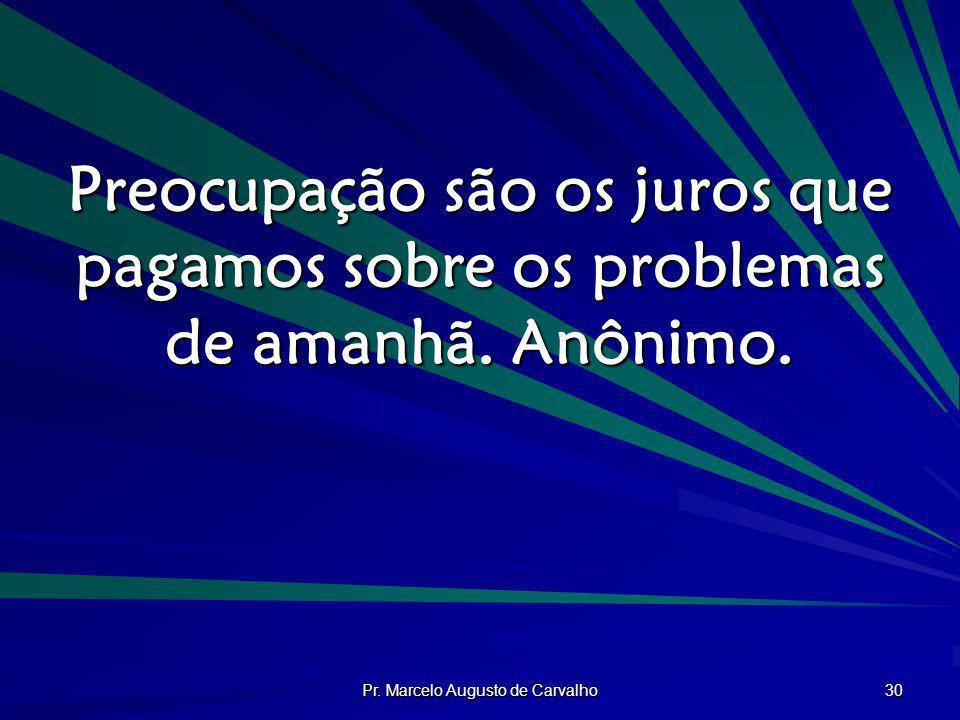 Pr. Marcelo Augusto de Carvalho 30 Preocupação são os juros que pagamos sobre os problemas de amanhã. Anônimo.