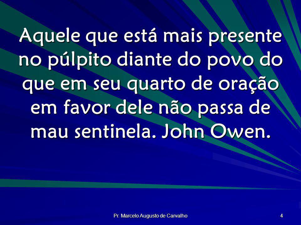 Pr. Marcelo Augusto de Carvalho 4 Aquele que está mais presente no púlpito diante do povo do que em seu quarto de oração em favor dele não passa de ma