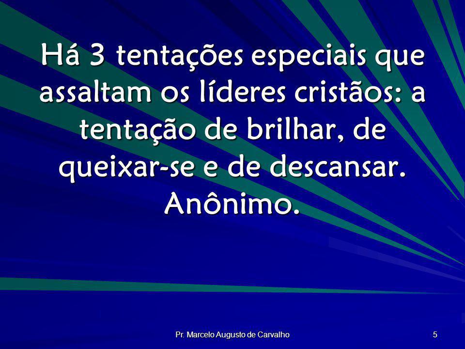Pr. Marcelo Augusto de Carvalho 5 Há 3 tentações especiais que assaltam os líderes cristãos: a tentação de brilhar, de queixar-se e de descansar. Anôn