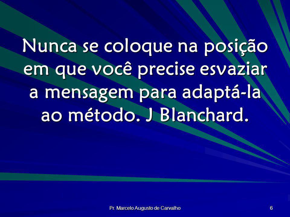 Pr. Marcelo Augusto de Carvalho 6 Nunca se coloque na posição em que você precise esvaziar a mensagem para adaptá-la ao método. J Blanchard.